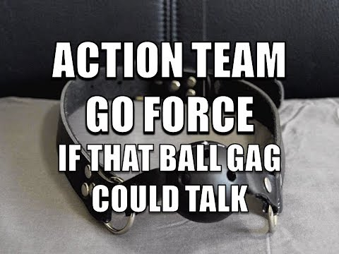 Action Team Go Force: If That Ball Gag Could Talk