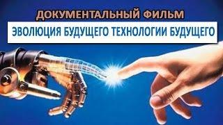 Эволюция Будущего Технологии Будущего  Супер Документальный Фильм 2014