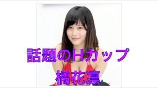 Hカップグラドル橘花凛(24=T160、B92・W58・H90)の...