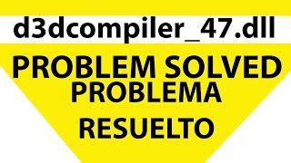 d3dcompiler_47.dll [PROBLEM SOLVED - PROBLEMA RESUELTO ]