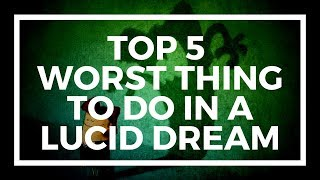 top 5 worst things to do in a lucid dream