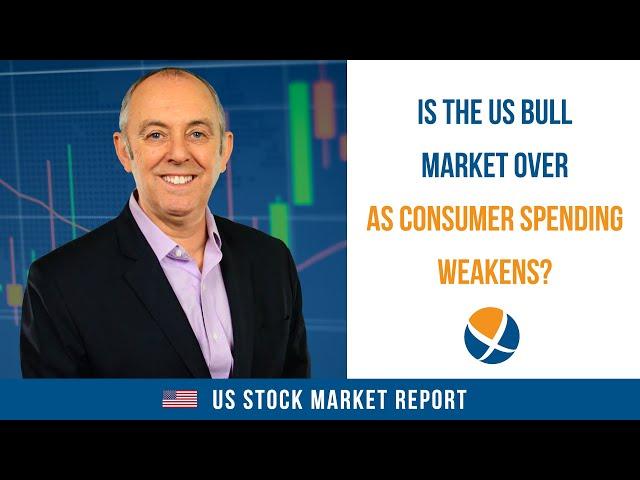 Is the US Bull Market Over as Consumer Spending Weakens?