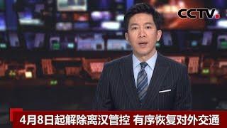 [中国新闻] 4月8日起解除离汉管控 有序恢复对外交通 | 新冠肺炎疫情报道