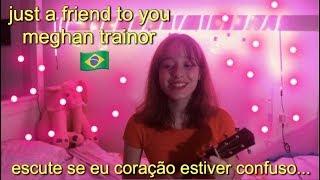 uma musica para corações confusos :) (just a friend to you - Meghan Trainor)