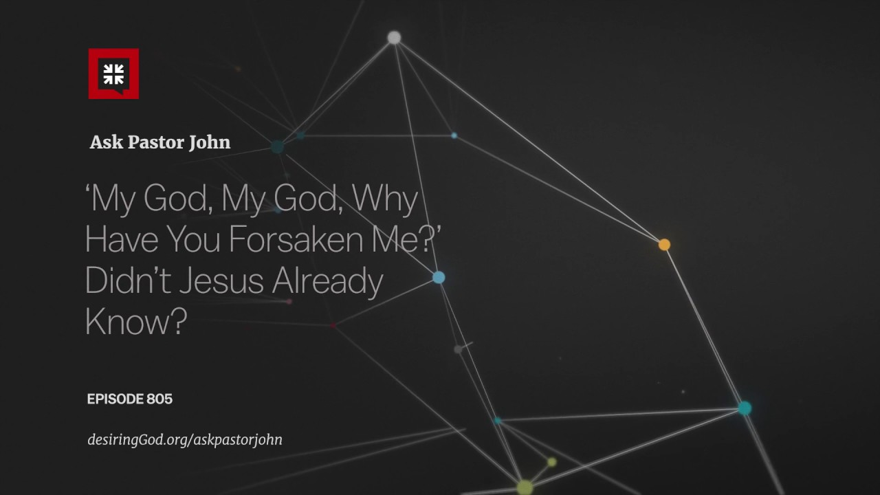 'My God, My God, Why Have You Forsaken Me?' Didn't Jesus Already Know? // Ask Pastor John