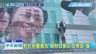 20190630中天新聞 對抗郭董廣告 韓粉自製巨型標語「擋」