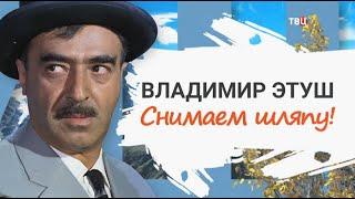 Владимир Этуш. Снимаем шляпу!