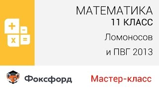 "Математика. 11 класс, 2013. Мастер-класс, ""Ломоносов"" и ПВГ. Центр онлайн-обучения «Фоксфорд»"