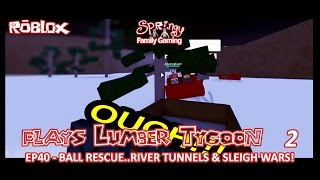 SFG - Roblox - Lumber Tycoon 2 - EP40 - Ball Rescue, River Tunnels & SLEIGH WARS!