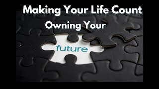 August 29, 2021 Week 3  Making Your Life Count- Owning Your Future