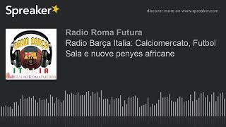 Radio Barça Italia: Calciomercato, Futbol Sala e nuove penyes africane (part 12 di 13)