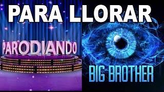Big Brother y Parodiando...¡Para llorar!