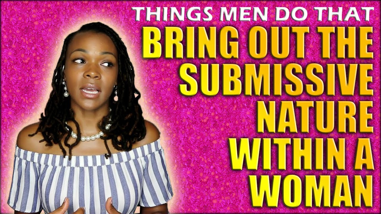 Things Men Do That Bring Out The Submissive Nature Within a Woman