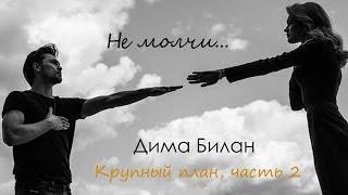 Дима Билан - Не молчи ( Крупный план, часть 2 )