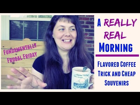 A Really Real Morning- Flavored Coffee Trick And Cheap Souvenirs- Fundamentally Frugal Friday