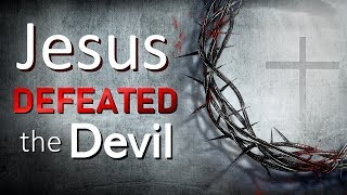 JESUS DEFEATED THE DEVIL