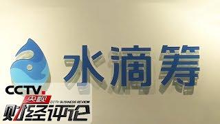 《央视财经评论》 20191203 水滴筹:公益敌不过生意?| CCTV财经