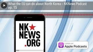 What the EU can do about North Korea – NKNews Podcast ep. 15 thumbnail