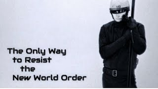 The Only Way to Resist the New World Order...