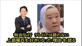 有吉弘行 テレビでは語れない上島竜兵を 好きになった理由 を 語る 有吉...