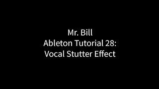 Mr. Bill - Ableton Tutorial 28: Vocal Stutter Effect