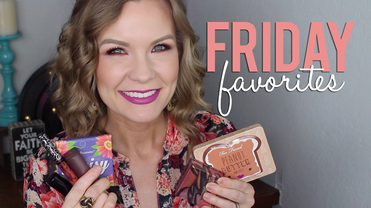 Friday favorites fooeys too faced benefit maybelline