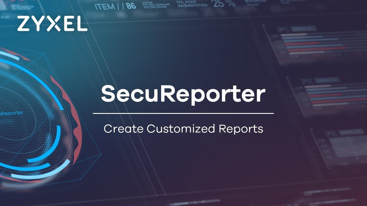 Zyxel SecuReporter – How to Create Reports That Fit Your Preferences