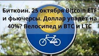 Биткоин. 25 октября Bitcoin ETF и фьючерсы. Доллар упадёт на 40%?. Велосипед и BTC и LTC
