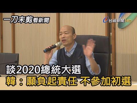 談2020總統大選 韓:願負起責任 不參加初選【一刀未剪看新聞】