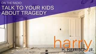 Talking to Your Children About Violence & Tragedy | Harry H. Harrison Jr., Parenting Expert