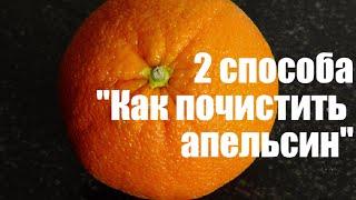 Как правильно почистить апельсин - 2 способа! X.X