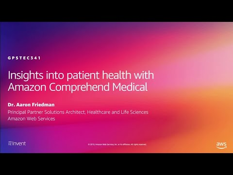 AWS re:Invent 2019: Insights into patient health with Amazon Comprehend Medical (GPSTEC341)