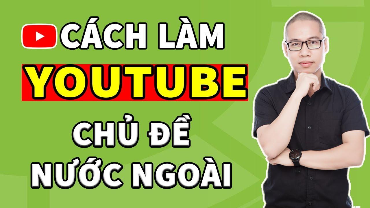 Cách tạo Video Youtube chủ đề nước ngoài không cần quay Video chỉ trong 5 phút đơn giản