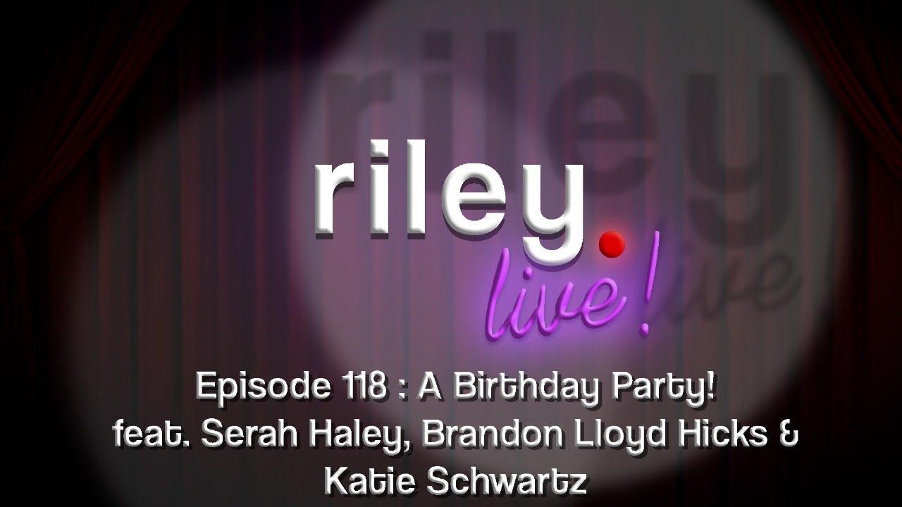 rileyLive! Episode 118: A Birthday Party (feat. Serah Haley, Brandon Lloyd Hicks & Katie Schwartz)