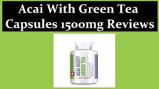 Acai With Green Tea Capsules 1500mg Reviews