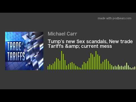 Tump's new Sex scandals, New trade Tariffs & current mes
