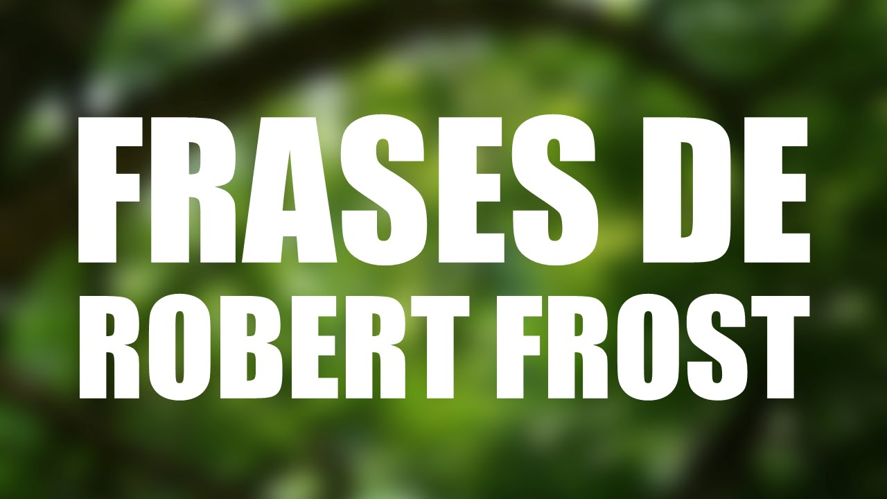 Las 10 Mejores Frases De Robert Frost