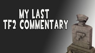 Is this REALLY my last TF2 Commentary video?