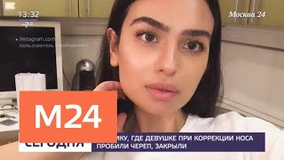 Частную клинику, где при ринопластике пострадала пациентка, временно закрыли - Москва 24