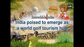 India poised to emerge as a world golf tourism hub - #ANI News
