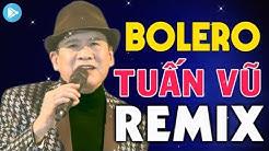 Liên Khúc Bolero Tuấn Vũ Remix - LK Nhạc Vàng Hải Ngoại Tuấn Vũ Sôi Động Nhất Còn Mãi Với Thời Gian