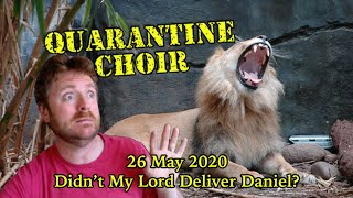 Quarantine Choir LIVE Tuesday May 26 2020, 2pm: Didn't My Lord Deliver Daniel?