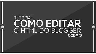 CCB #3 - COMO EDITAR O HTML DO SEU BLOG