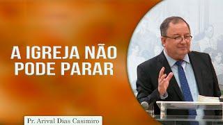 A Igreja Não Pode Parar | Pr. Arival Dias Casimiro