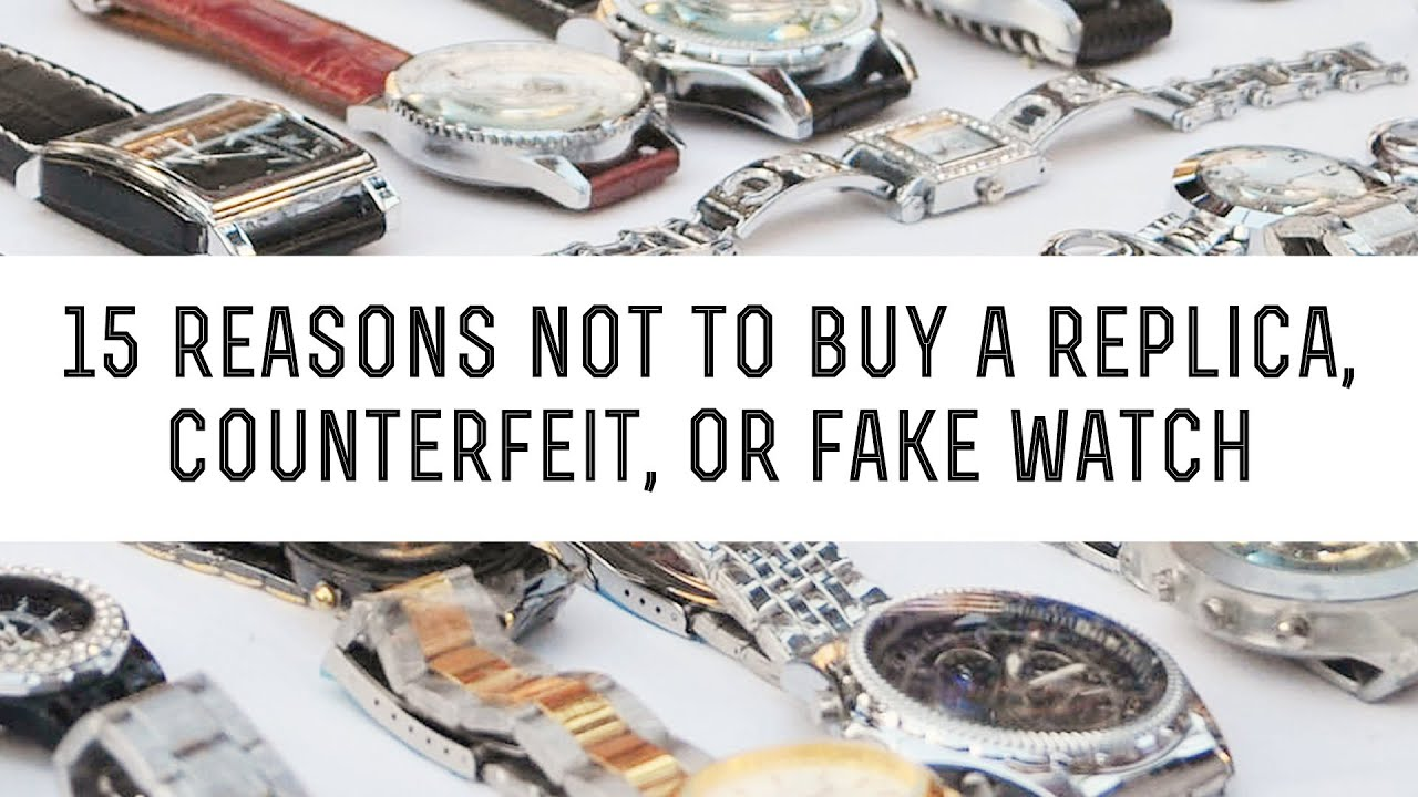 15 Reasons Not To Buy a Replica, Counterfeit or Fake Watch