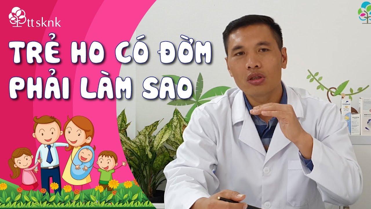 Trẻ bị ho có đờm phải làm thế nào? | Ths Dược sĩ Trương Minh Đạt