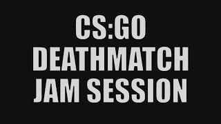 CS:GO DEATHMATCH JAM SESSION