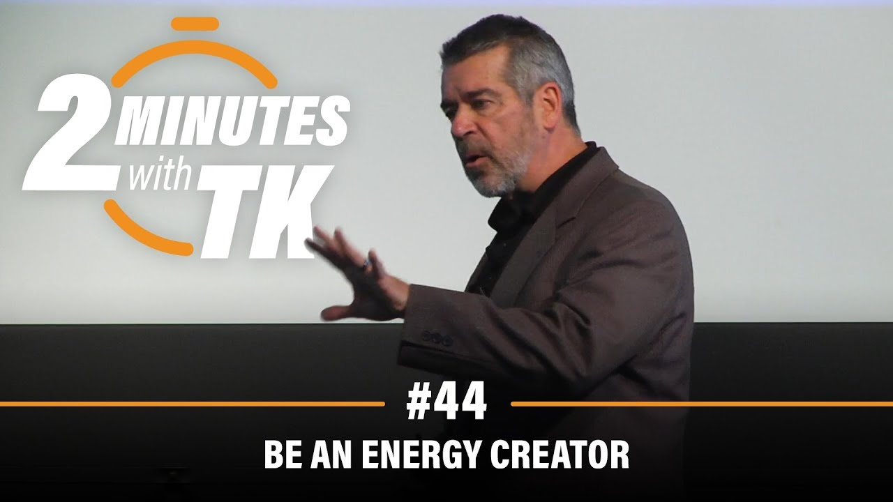 2 Minutes with TK #44: Be an Energy Creator