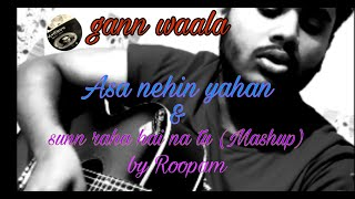 Asan Nehi Yahan & Sunn Raha Hai Na Tu ( Mashup By Roopam )