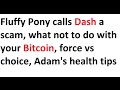 Fluffy Pony calls Dash a scam, what not to do with your Bitcoin, force vs choice, Adam's health tips